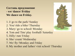 Составь предложение - we/ dance/ Friday We dance on Friday. I/ go to the park