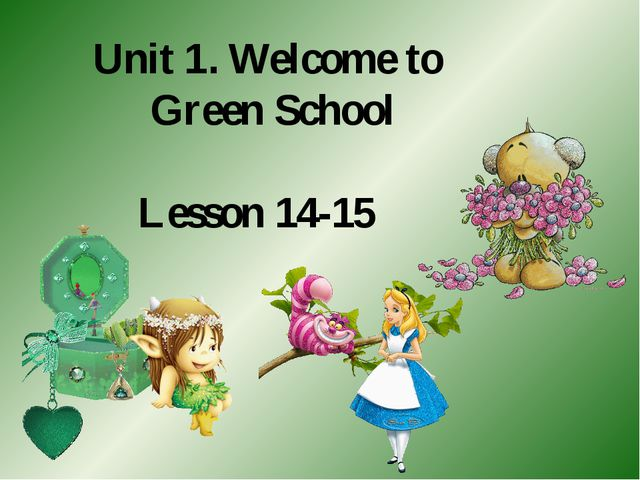 Unit 1. Welcome to Green School Lesson 14-15