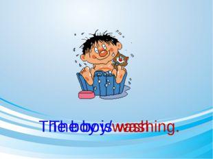 The boy/wash The boy is washing.