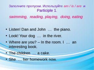 Заполните пропуски. Используйте am / is / are и Participle 1. swimming, readi