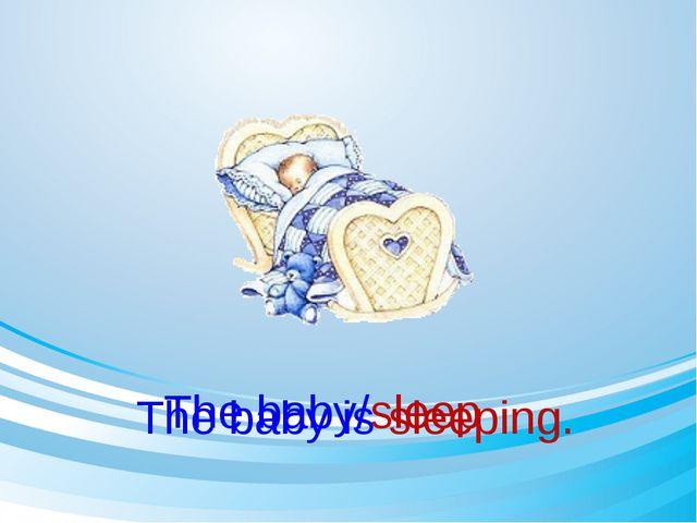 The baby/sleep The baby is sleeping.