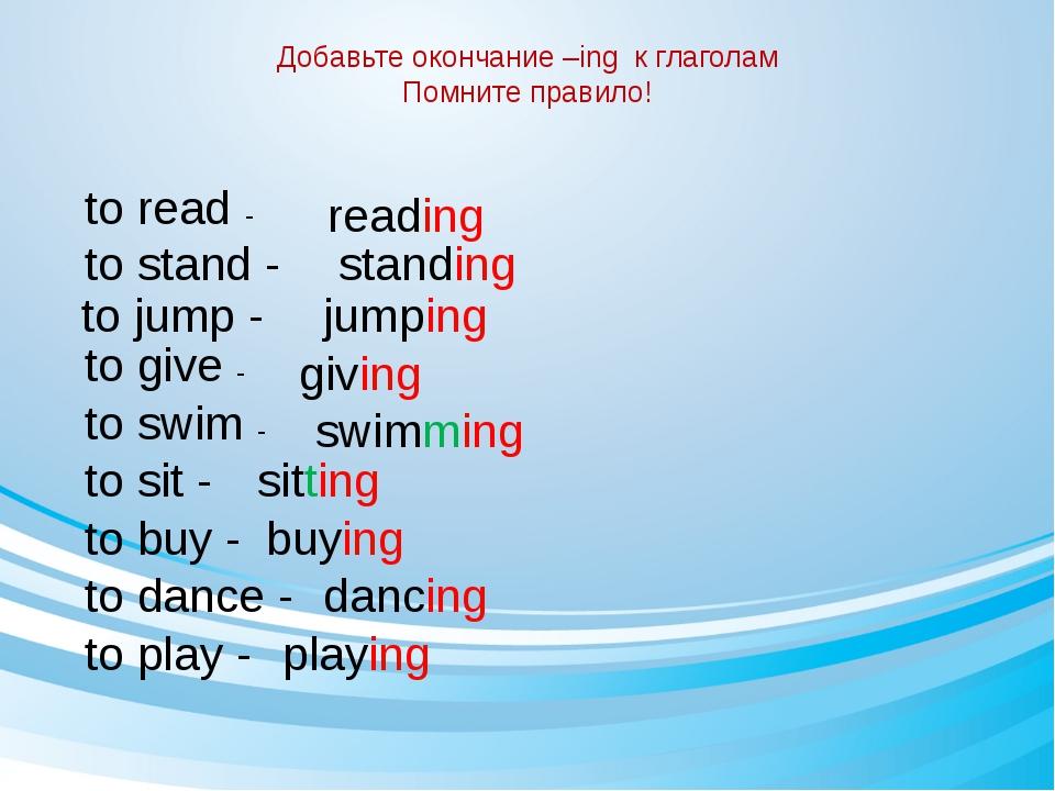 Добавьте окончание –ing к глаголам Помните правило! to read - reading to stan...
