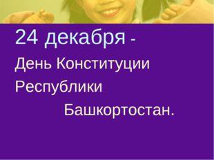 24 декабря - День Конституции Республики Башкортостан.