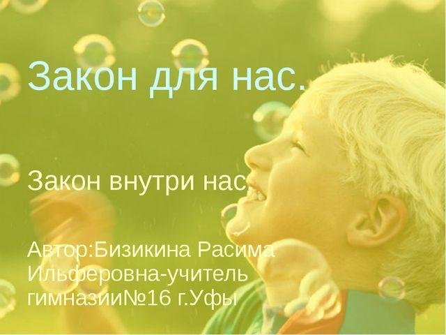 Закон для нас. Закон внутри нас. Автор:Бизикина Расима Ильферовна-учитель гим...