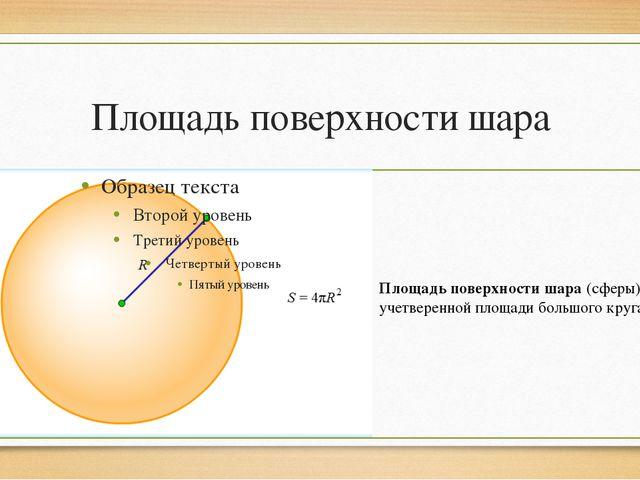 Площадь поверхности шара Площадь поверхности шара (сферы) равна учетверенной...