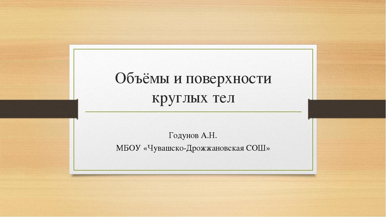 Объёмы и поверхности круглых тел Годунов А.Н. МБОУ «Чувашско-Дрожжановская СОШ»