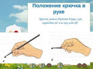 Крючок можно держать в руке, как карандаш (а) или как нож (б) Положение крюч