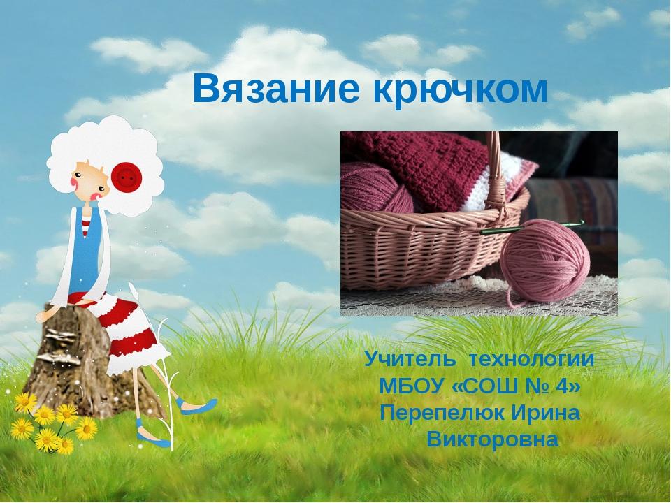Вязание крючком Учитель технологии МБОУ «СОШ № 4» Перепелюк Ирина Викторовна