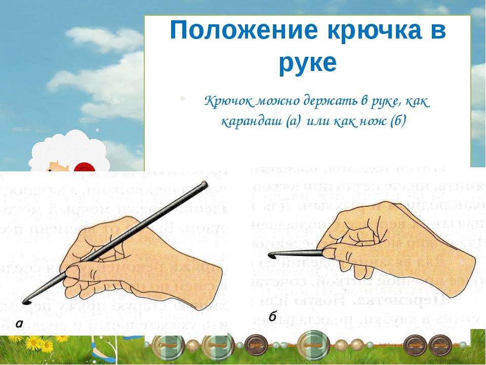 Крючок можно держать в руке, как карандаш (а) или как нож (б) Положение крюч...