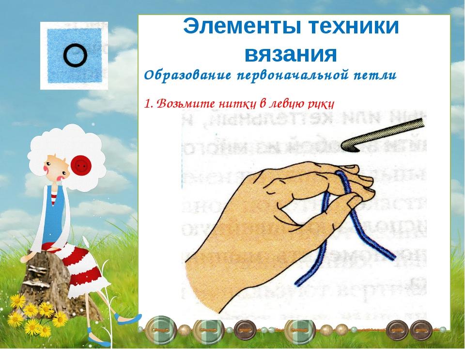 Образование первоначальной петли 1. Возьмите нитку в левую руку Элементы техн...