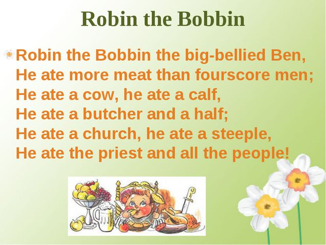 Robin the Bobbin Robin the Bobbin the big-bellied Ben, He ate more meat than...