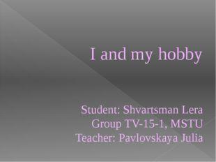 I and my hobby Student: Shvartsman Lera Group ТV-15-1, MSTU Teacher: Pavlovsk