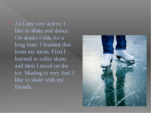 As I am very active, I like to skate and dance. On skates I ride for a long t...