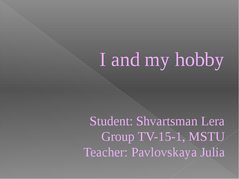 I and my hobby Student: Shvartsman Lera Group ТV-15-1, MSTU Teacher: Pavlovsk...