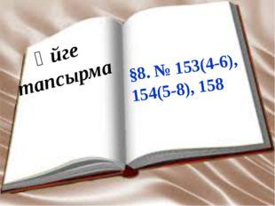 §8. № 153(4-6), 154(5-8), 158 Үйге тапсырма