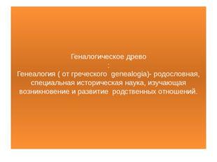 Геналогическое древо : Генеалогия ( от греческого genealogiа)- родословная,