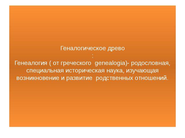 Геналогическое древо : Генеалогия ( от греческого genealogiа)- родословная,...