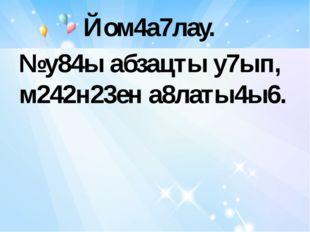 Йом4а7лау. №у84ы абзацты у7ып, м242н23ен а8латы4ы6.