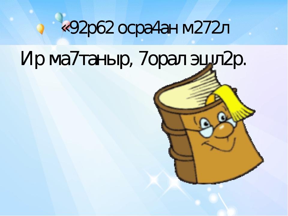 «92р62 осра4ан м272л Ир ма7таныр, 7орал эшл2р.