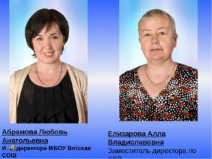 Абрамова Любовь Анатольевна И. о. директора МБОУ Вятская СОШ Елизарова Алла