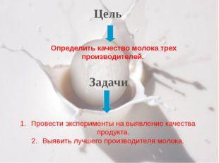 Цель Задачи Определить качество молока трех производителей. Провести эксперим