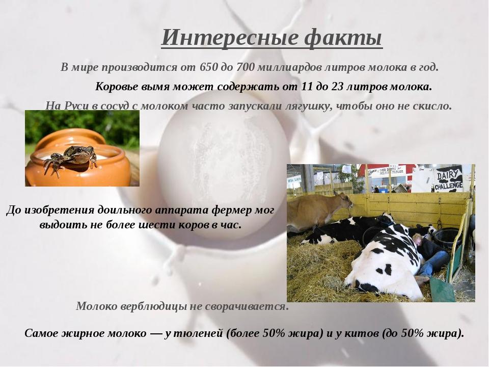 Интересные факты В мире производится от 650 до 700 миллиардов литров молока в...