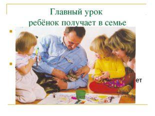 Главный урок ребёнок получает в семье Только личным примером можно развивать