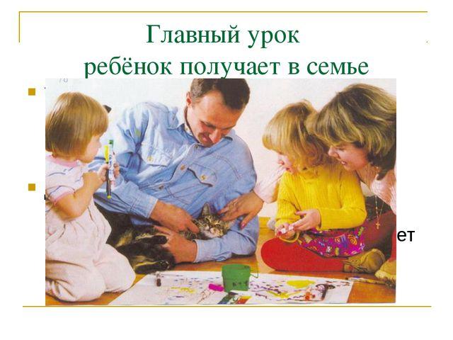 Главный урок ребёнок получает в семье Только личным примером можно развивать...