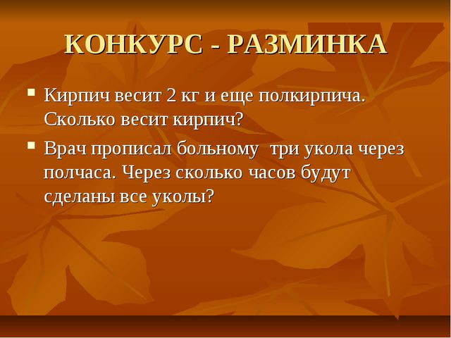 КОНКУРС - РАЗМИНКА Кирпич весит 2 кг и еще полкирпича. Сколько весит кирпич?...