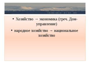Хозяйство → экономика (греч. Дом- управление) народное хозяйство → националь