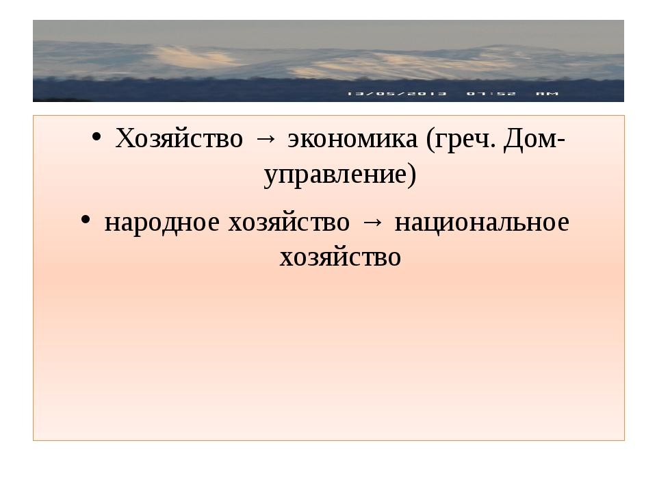Хозяйство → экономика (греч. Дом- управление) народное хозяйство → националь...