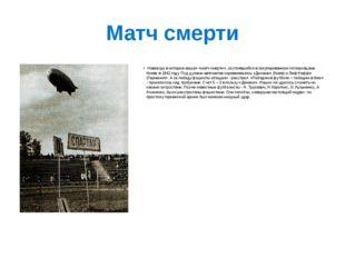 Матч смерти Навсегда в историю вошел «матч смерти», состоявшийся в оккупирова