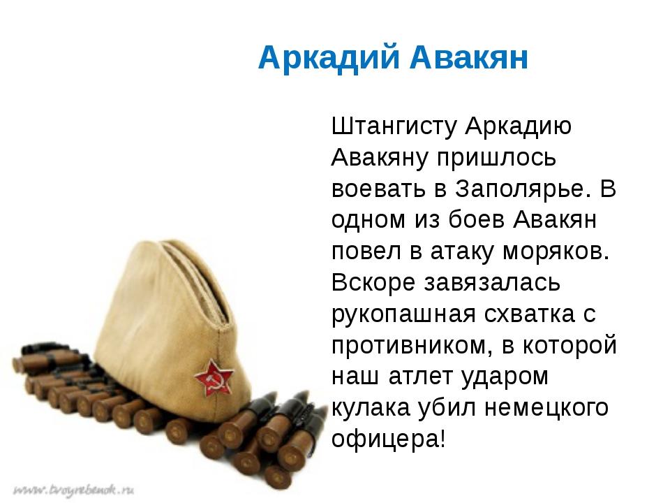 Аркадий Авакян Штангисту Аркадию Авакяну пришлось воевать в Заполярье. В одн...