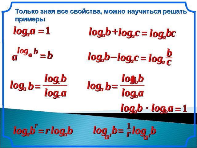 Только зная все свойства, можно научиться решать примеры = = 1 = = b r a log...