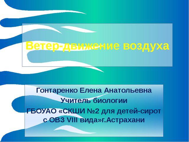 Ветер-движение воздуха Гонтаренко Елена Анатольевна Учитель биологии ГБОУАО...