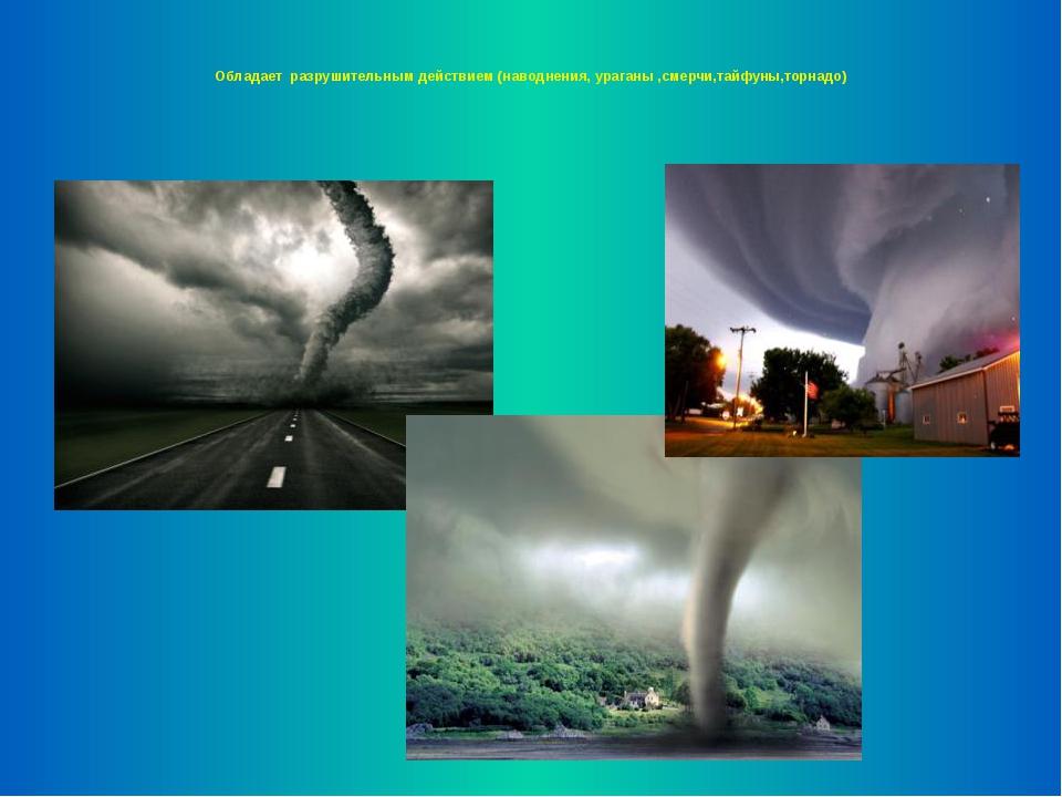 Обладает разрушительным действием (наводнения, ураганы ,смерчи,тайфуны,торна...