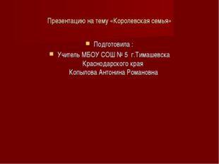 Презентацию на тему «Королевская семья» Подготовила : Учитель МБОУ СОШ № 5 г.