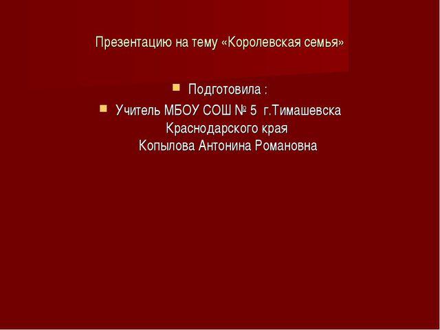 Презентацию на тему «Королевская семья» Подготовила : Учитель МБОУ СОШ № 5 г....