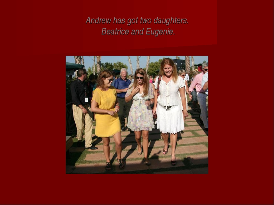 Andrew has got two daughters. Beatrice and Eugenie.