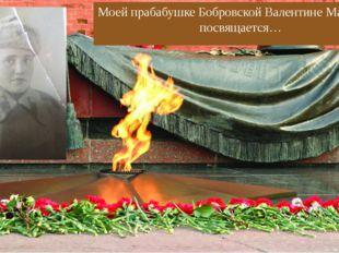 Моей прабабушке Бобровской Валентине Матвеевне посвящается…