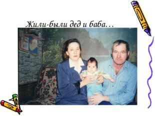 Жили-были дед и баба…