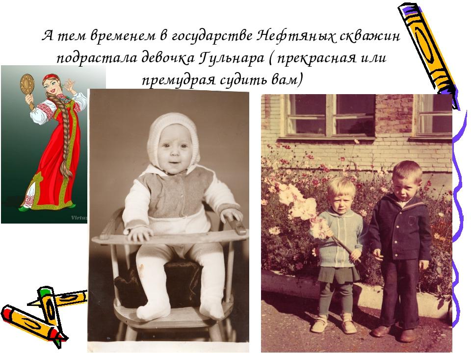 А тем временем в государстве Нефтяных скважин подрастала девочка Гульнара ( п...