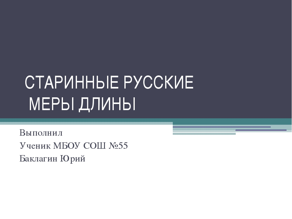 СТАРИННЫЕ РУССКИЕ МЕРЫ ДЛИНЫ Выполнил Ученик МБОУ СОШ №55 Баклагин Юрий