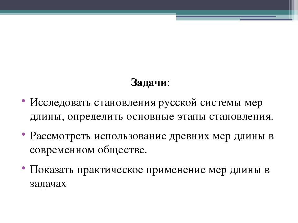 Задачи: Исследовать становления русской системы мер длины, определить основн...