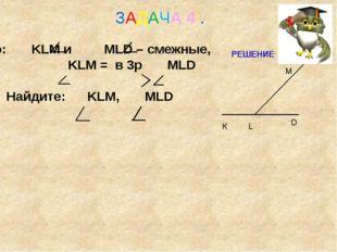 Дано: KLM и MLD – смежные, KLM = в 3р MLD Найдите: KLM, MLD ЗАДАЧА 4 . М К D