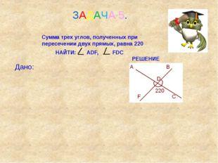 ЗАДАЧА 5. Сумма трех углов, полученных при пересечении двух прямых, равна 22