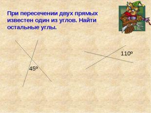 45º 110º При пересечении двух прямых известен один из углов. Найти остальные