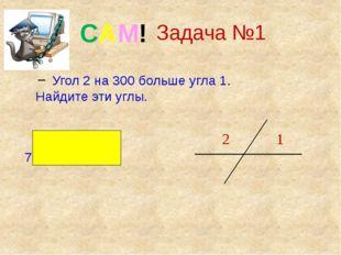 Задача №1 Угол 2 на 300 больше угла 1. Найдите эти углы. Ответ : 750 и 1050