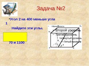 Задача №2 Угол 2 на 400 меньше угла 1 Найдите эти углы. Ответ : 70 и 1100