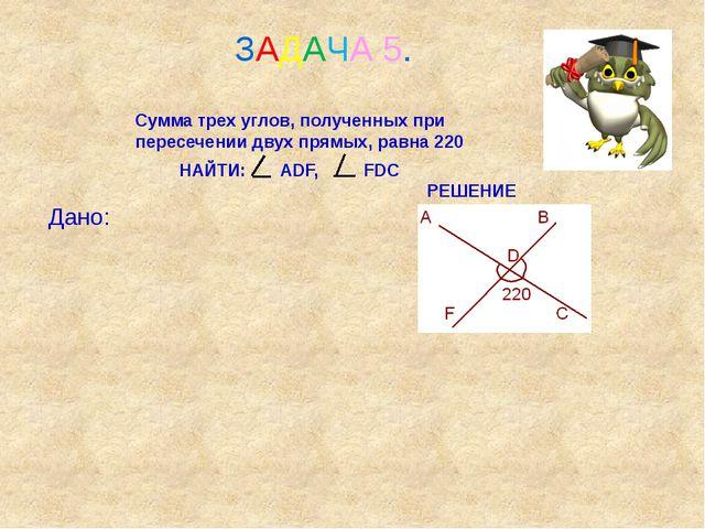 ЗАДАЧА 5. Сумма трех углов, полученных при пересечении двух прямых, равна 22...